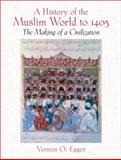 A History of the Muslim World To 1405 : The Making of a Civilization, Egger, Vernon O., 0130983896