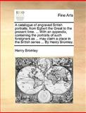 A Catalogue of Engraved British Portraits, from Egbert the Great to the Present Time with an Appendix, Containing the Portraits of Such Foreigner, Henry Bromley, 1140923897