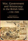 War, Government and Aristocracy in the British Isles, C.1150-1500 : Essays in Honour of Michael Prestwich, Given-Wilson, Chris, 1843833891
