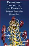 Kantianism, Liberalism, and Feminism : Resisting Oppression, Hay, Carol, 1137003898