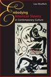 Embodying American Slavery in Contemporary Culture, Woolfork, Lisa, 0252033906