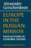 Europe in the Russian Mirror : Four Lectures in Economic History, Gershenkron, Alexander, 0521083907