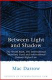Between Light and Shadow : The World Bank, the International Monetary Fund and International Human Rights Law, Darrow, Mac, 1841133906
