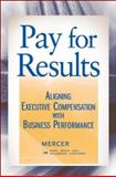 Pay for Results : Aligning Executive Compensation with Business Performance, Chingos, Peter T. and Ferracone, Robin, 047018390X