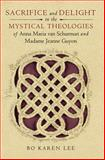 Sacrifice and Delight in the Mystical Theologies of Anna Maria Van Schurman and Madame Jeanne Guyon, Lee, Bo Karen, 0268033919