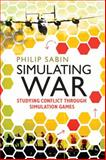 Simulating War : Studying Conflict Through Simulation Games, Sabin, Philip, 1472533917