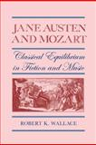 Jane Austen and Mozart : Classical Equilibrium in Fiction and Music, Wallace, Robert K., 0820333913