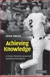 Achieving Knowledge : A Virtue-Theoretic Account of Epistemic Normativity, Greco, John, 0521193915