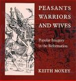 Peasants, Warriors, and Wives : Popular Imagery in the Reformation, Moxey, Keith, 0226543919