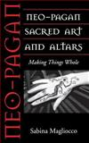 Neo-Pagan Sacred Art and Altars : Making Things Whole, Magliocco, Sabina, 1578063914