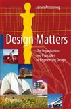 Design Matters : The Organisation and Principles of Engineering Design, Armstrong, James, 1846283914