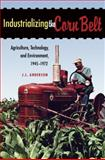 Industrializing the Corn Belt : Agriculture, Technology, and Environment, 1945-1972, Anderson, J. L., 087580392X