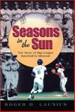 Seasons in the Sun : The Story of Big League Baseball in Missouri, Launius, Roger D., 0826213928
