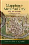 Mapping the Medieval City : Space, Place and Identity in Chester C. 1200-1600, Clarke, Catherine, 0708323928