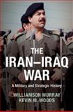 The Iran-Iraq War : A Military and Strategic History, Murray, Williamson and Woods, Kevin, 1107673925
