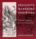 Peasants, Warriors, and Wives : Popular Imagery in the Reformation, Moxey, Keith, 0226543927