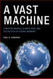 A Vast Machine : Computer Models, Climate Data, and the Politics of Global Warming, Edwards, Paul N., 0262013924