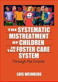 The Systematic Mistreatment of Children in the Foster Care System : Through the Cracks, Weinberg, Lois A., 078902392X