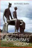 Modernism's History : A Study in Twentieth-Century Art and Ideas, Smith, Bernard, 0300073925