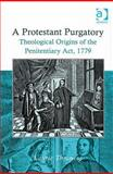 A Protestant Purgatory : Theological Origins of the Penitentiary ACT, 1779, Throness, Laurie, 0754663922