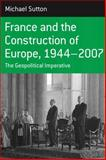 France and the Construction of Europe, 1944-2006 : The Geopolitical Imperative, Sutton, Michael, 184545393X