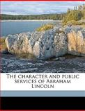 The Character and Public Services of Abraham Lincoln, Samuel W Belford and Samuel W. Belford, 114930393X