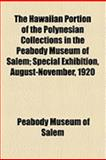 The Hawaiian Portion of the Polynesian Collections in the Peabody Museum of Salem; Special Exhibition, August-November 1920, Peabody Museum of Salem and Peabody Museum Of Salem, 1154493938