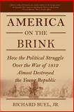 America on the Brink : How the Political Struggle over the War of 1812 Almost Destroyed the Young Republic, Buel, Richard, 1403973938