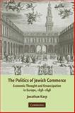 The Politics of Jewish Commerce : Economic Thought and Emancipation in Europe, 1638-1848, Karp, Jonathan, 0521873932