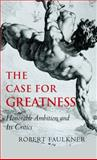 The Case for Greatness : Honorable Ambition and Its Critics, Faulkner, Robert, 0300123930