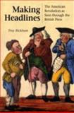 Making Headlines : The American Revolution as Seen Through the British Press, Bickham, Troy, 0875803938