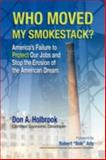 Who Moved My Smokestack? : America's Failure to Protect Our Jobs and Stop the Erosion of the American Dream, Holbrook, Don A., 1436363934