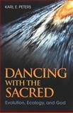Dancing with the Sacred : Evolution, Ecology, and God, Peters, Karl E., 1563383934