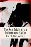 The Sea Trials of an Unfortunate Sailor, Kurt Brindley, 1466323949