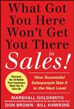 What Got You Here Won't Get You There in Sales! : How Successful Salespeople Take It to the Next Level, Goldsmith, Marshall and Hawkins, Bill, 0071773940
