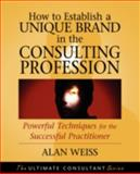 How to Establish a Unique Brand in the Consulting Profession : Powerful Techniques for the Successful Practitioner, Weiss, Alan, 0470433949