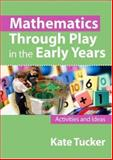 Mathematics Through Play in the Early Years : Activities and Ideas, Tucker, Kate, 1412903947