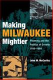 Making Milwaukee Mightier : Planning and the Politics of Growth, 1910-1960, McCarthy, John M., 0875803946
