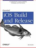 Essential iOS Build and Release : A Comprehensive Guide to Building, Packaging, and Distribution, Roche, Ron, 1449313949
