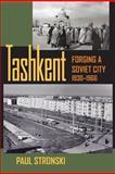 Tashkent : Forging a Soviet City, 1930-1966, Stronski, Paul, 0822943948