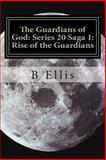 The Guardians of God: Series 20 Saga 1: Rise of the Guardians, B. Ellis, 1495393941