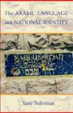 The Arabic Language and National Identity : A Study in Ideology, Suleiman, Yasir, 0878403957