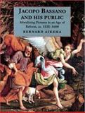 Jacopo Bassano and His Public : Moralizing Pictures in an Age of Reform, Ca. 1535-1600, Aikema, Bernard, 0691043957