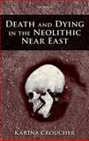 Death and Dying in the Neolithic near East, Croucher, Karina, 0199693951