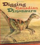 Digging Canadian Dinosaurs, Rebecca L. Grambo, 1552853950