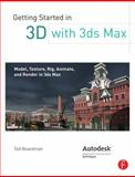 Getting Started in 3D with 3ds Max : Model, Texture, Rig, Animate, and Render in 3ds Max, Boardman, Ted, 0240823958