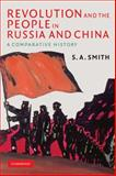 Revolution and the People in Russia and China : A Comparative History, Smith, S. A., 052171396X