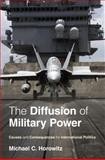 The Diffusion of Military Power : Causes and Consequences for International Politics, Horowitz, Michael C., 069114396X