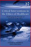 Critical Interventions in the Ethics of Healthcare : Challenging the Principle of Autonomy in Biotehics, Murray, Stuart J. and Holmes, Dave, 0754673960