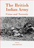 The British Indian Army : Virtue and Necessity, Johnson, Rob, 1443853968